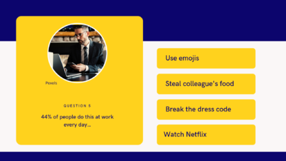 Sample question: 44% of people do this at work every day… A. Use emojis B. Steal colleagues food C. Break the dress code D. Watch netflix