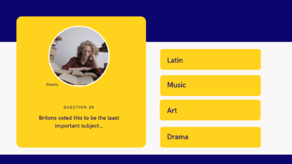 Sample question: Britons voted this to be the least important subject… A. Latin B. Music C. Art D. Drama
